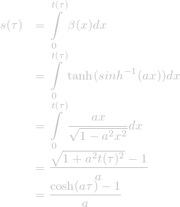 \[\begin{array}{ll} \displaystyle s(\tau)&\displaystyle=\int\limits_{0}^{t(\tau)}\beta(x)dx\\ &\displaystyle=\int\limits_{0}^{t(\tau)}\tanh(sinh^{-1}(a x))dx\\ &\displaystyle=\int\limits_{0}^{t(\tau)}\frac{a x}{\sqrt{1-a^2 x^2}}dx\\ &\displaystyle=\frac{\sqrt{1+a^2 t(\tau)^2}-1}{a}\\ &\displaystyle=\frac{\cosh(a \tau)-1}{a} \end{array}\]